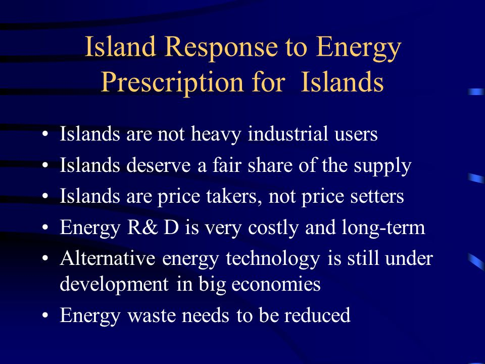 Island Response to Energy Prescription for Islands Islands are not heavy industrial users Islands deserve a fair share of the supply Islands are price takers, not price setters Energy R& D is very costly and long-term Alternative energy technology is still under development in big economies Energy waste needs to be reduced