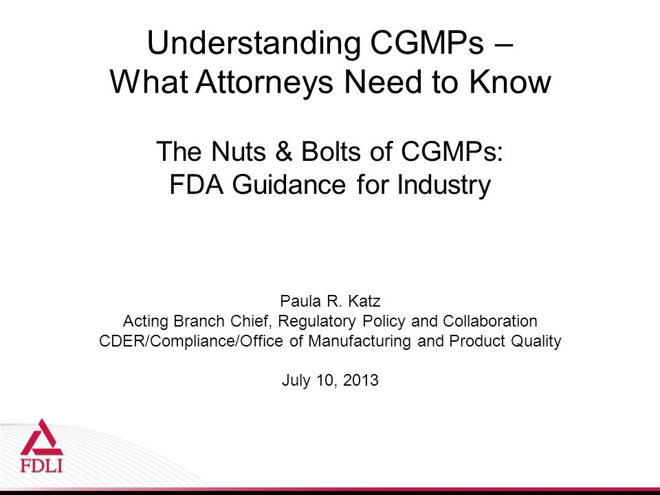 Understanding CGMPs – What Attorneys Need to Know The Nuts & Bolts of CGMPs: FDA Guidance for Industry Paula R.
