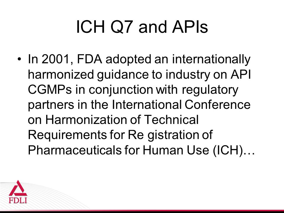 ICH Q7 and APIs In 2001, FDA adopted an internationally harmonized guidance to industry on API CGMPs in conjunction with regulatory partners in the International Conference on Harmonization of Technical Requirements for Re gistration of Pharmaceuticals for Human Use (ICH)…