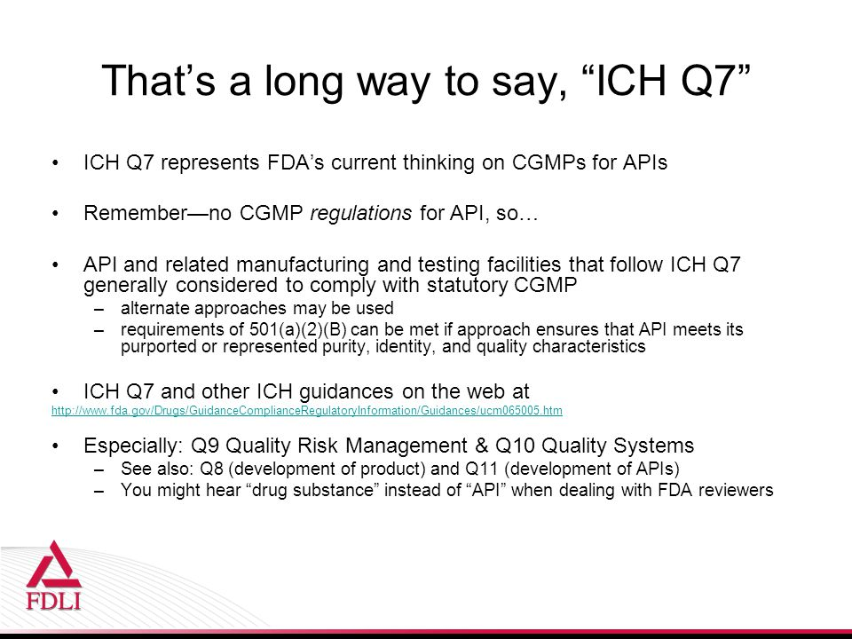 That's a long way to say, ICH Q7 ICH Q7 represents FDA's current thinking on CGMPs for APIs Remember—no CGMP regulations for API, so… API and related manufacturing and testing facilities that follow ICH Q7 generally considered to comply with statutory CGMP –alternate approaches may be used –requirements of 501(a)(2)(B) can be met if approach ensures that API meets its purported or represented purity, identity, and quality characteristics ICH Q7 and other ICH guidances on the web at   Especially: Q9 Quality Risk Management & Q10 Quality Systems –See also: Q8 (development of product) and Q11 (development of APIs) –You might hear drug substance instead of API when dealing with FDA reviewers