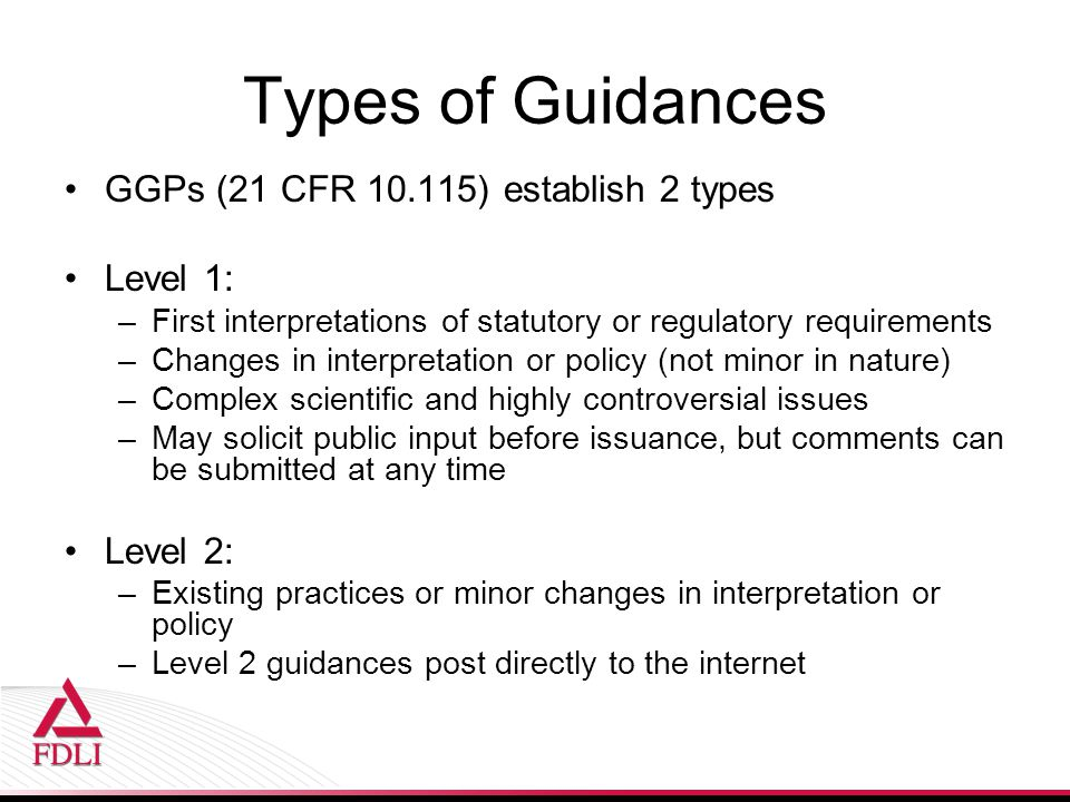 Types of Guidances GGPs (21 CFR ) establish 2 types Level 1: –First interpretations of statutory or regulatory requirements –Changes in interpretation or policy (not minor in nature) –Complex scientific and highly controversial issues –May solicit public input before issuance, but comments can be submitted at any time Level 2: –Existing practices or minor changes in interpretation or policy –Level 2 guidances post directly to the internet