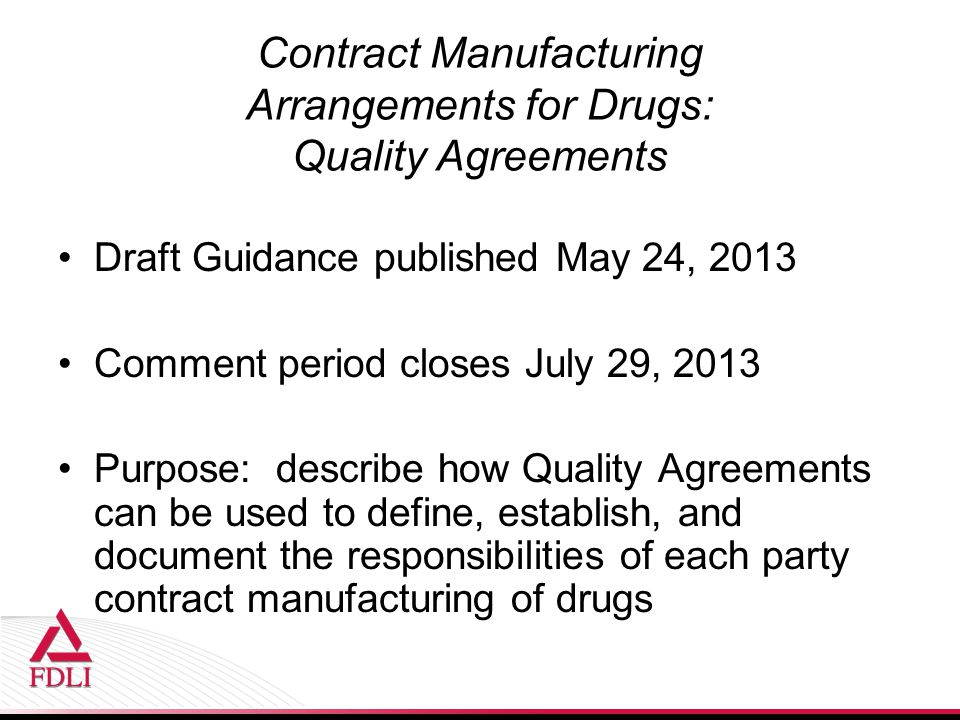 Contract Manufacturing Arrangements for Drugs: Quality Agreements Draft Guidance published May 24, 2013 Comment period closes July 29, 2013 Purpose: describe how Quality Agreements can be used to define, establish, and document the responsibilities of each party contract manufacturing of drugs