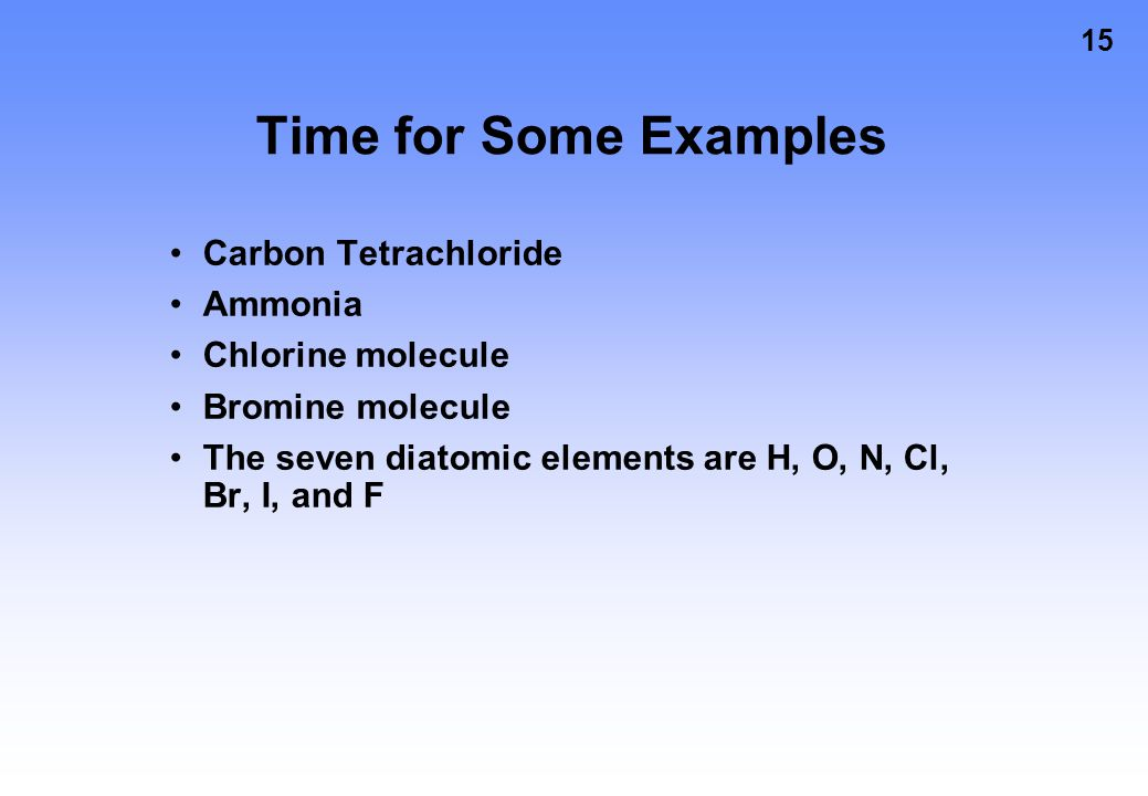 15 Time for Some Examples Carbon Tetrachloride Ammonia Chlorine molecule Bromine molecule The seven diatomic elements are H, O, N, Cl, Br, I, and F