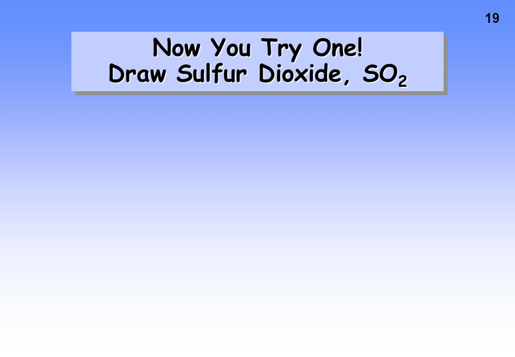 19 Now You Try One! Draw Sulfur Dioxide, SO 2