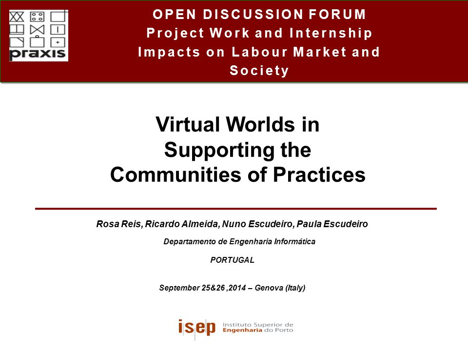 Project Work and Internship Impacts on Labour Market and Society OPEN DISCUSSION FORUM Project Work and Internship Impacts on Labour Market and Society Rosa Reis, Ricardo Almeida, Nuno Escudeiro, Paula Escudeiro Departamento de Engenharia Informática PORTUGAL September 25&26,2014 – Genova (Italy) Virtual Worlds in Supporting the Communities of Practices