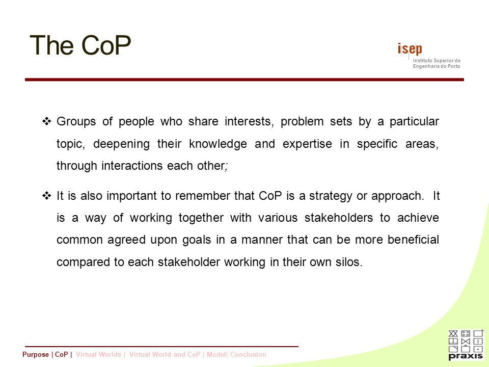 Instituto Superior de Engenharia do Porto The CoP  Groups of people who share interests, problem sets by a particular topic, deepening their knowledge and expertise in specific areas, through interactions each other;  It is also important to remember that CoP is a strategy or approach.