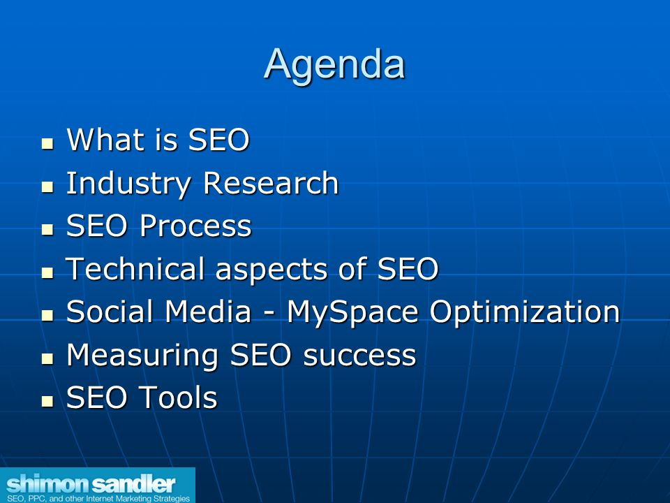 Agenda What is SEO What is SEO Industry Research Industry Research SEO Process SEO Process Technical aspects of SEO Technical aspects of SEO Social Media - MySpace Optimization Social Media - MySpace Optimization Measuring SEO success Measuring SEO success SEO Tools SEO Tools