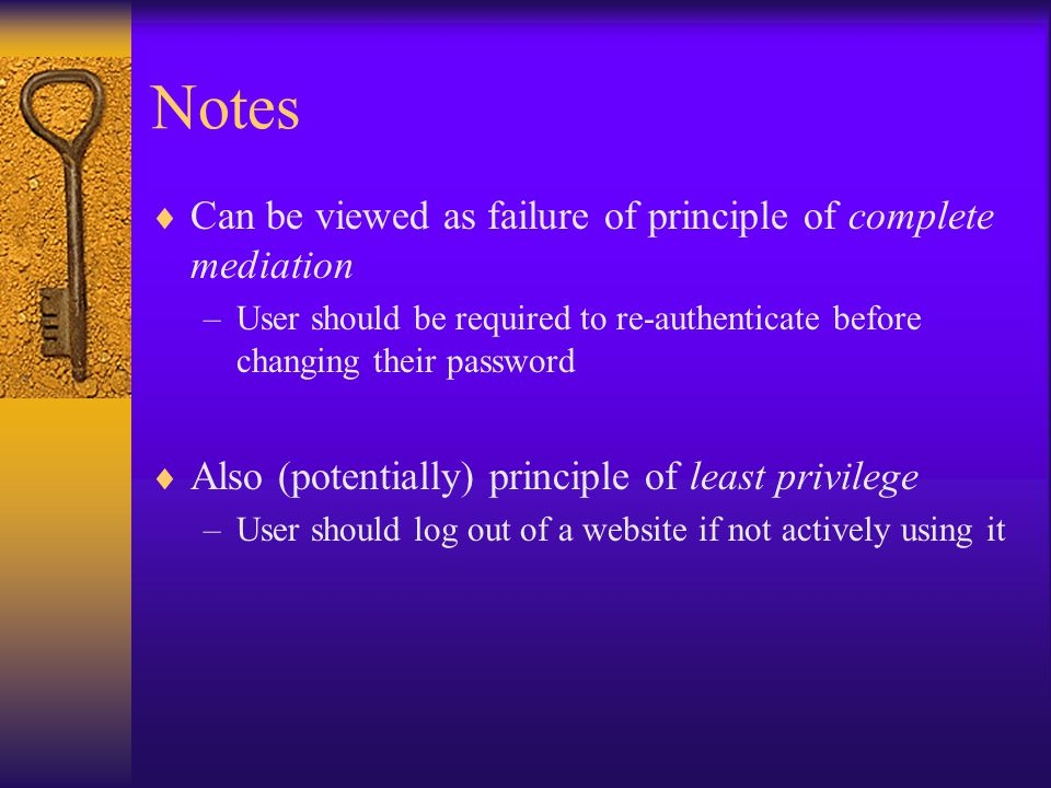 Notes  Can be viewed as failure of principle of complete mediation –User should be required to re-authenticate before changing their password  Also (potentially) principle of least privilege –User should log out of a website if not actively using it