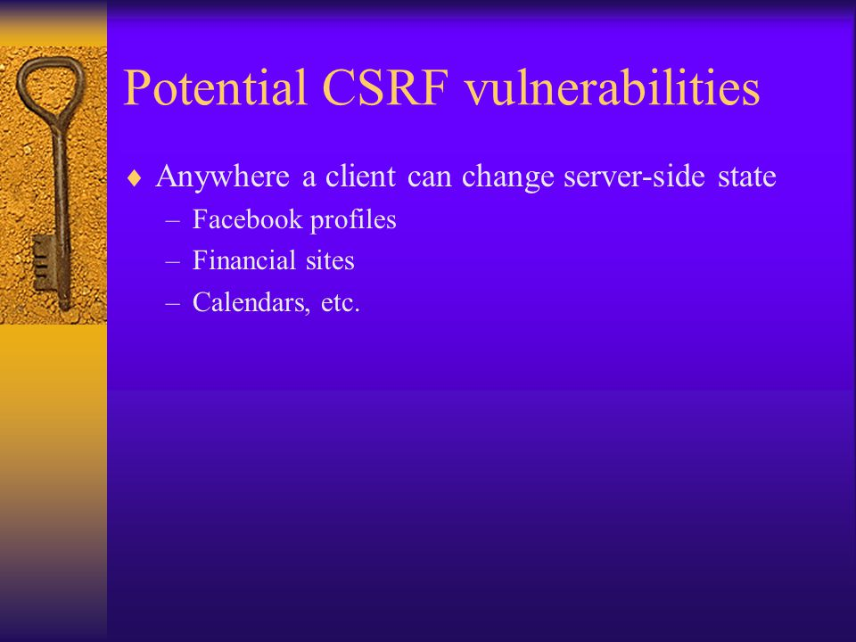 Potential CSRF vulnerabilities  Anywhere a client can change server-side state –Facebook profiles –Financial sites –Calendars, etc.