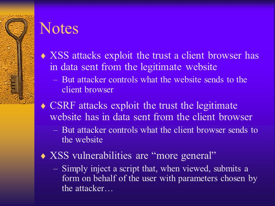 Notes  XSS attacks exploit the trust a client browser has in data sent from the legitimate website –But attacker controls what the website sends to the client browser  CSRF attacks exploit the trust the legitimate website has in data sent from the client browser –But attacker controls what the client browser sends to the website  XSS vulnerabilities are more general –Simply inject a script that, when viewed, submits a form on behalf of the user with parameters chosen by the attacker…
