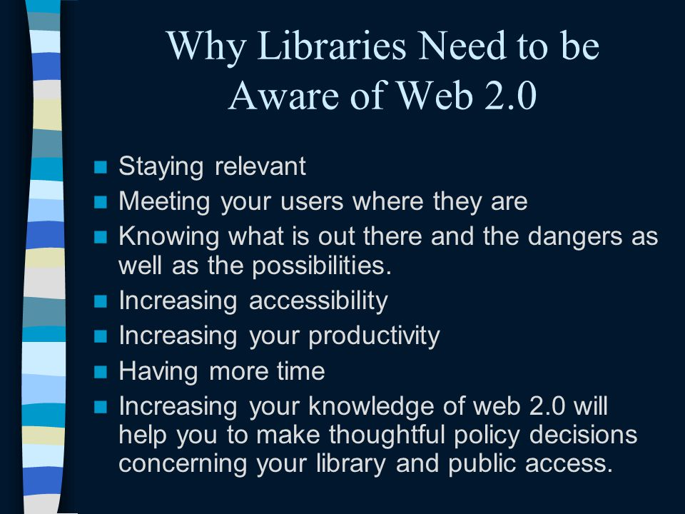 Why Libraries Need to be Aware of Web 2.0 Staying relevant Meeting your users where they are Knowing what is out there and the dangers as well as the possibilities.