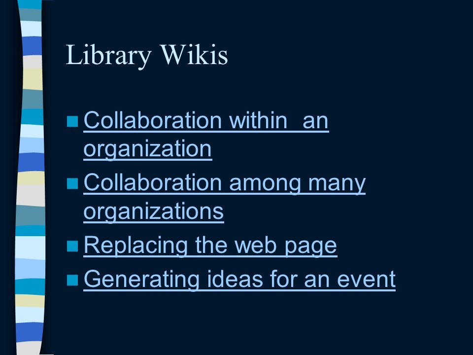 Library Wikis Collaboration within an organization Collaboration within an organization Collaboration among many organizations Collaboration among many organizations Replacing the web page Generating ideas for an event