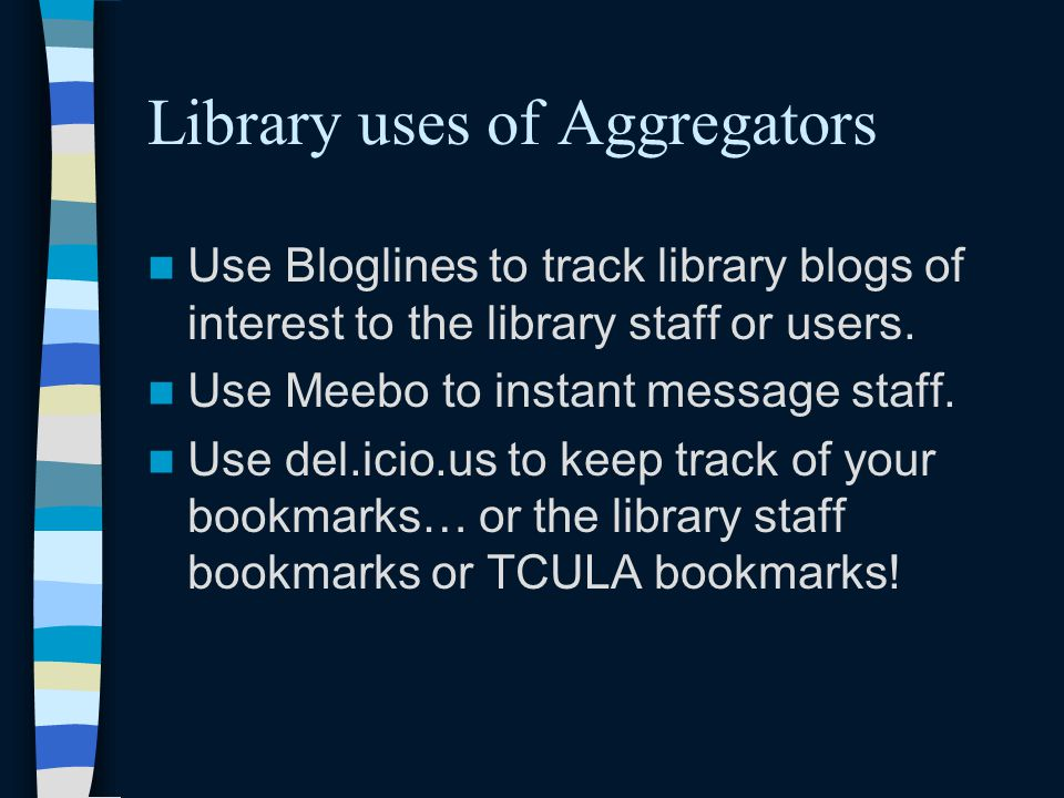 Library uses of Aggregators Use Bloglines to track library blogs of interest to the library staff or users.