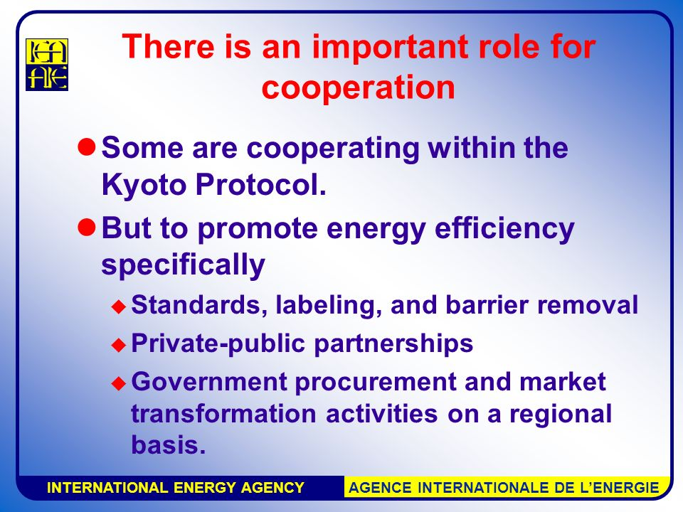 INTERNATIONAL ENERGY AGENCY AGENCE INTERNATIONALE DE L'ENERGIE There is an important role for cooperation Some are cooperating within the Kyoto Protocol.