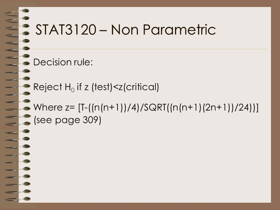 STAT3120 – Non Parametric Decision rule: Reject H 0 if z (test)<z(critical) Where z= [T-((n(n+1))/4)/SQRT((n(n+1)(2n+1))/24))] (see page 309)