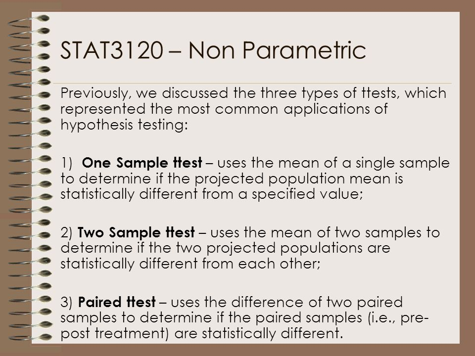 STAT3120 – Non Parametric Previously, we discussed the three types of ttests, which represented the most common applications of hypothesis testing: 1) One Sample ttest – uses the mean of a single sample to determine if the projected population mean is statistically different from a specified value; 2) Two Sample ttest – uses the mean of two samples to determine if the two projected populations are statistically different from each other; 3) Paired ttest – uses the difference of two paired samples to determine if the paired samples (i.e., pre- post treatment) are statistically different.