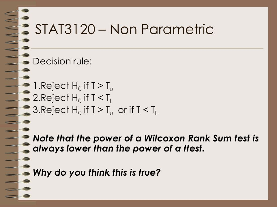 STAT3120 – Non Parametric Decision rule: 1.Reject H 0 if T > T u 2.Reject H 0 if T < T L 3.Reject H 0 if T > T u or if T < T L Note that the power of a Wilcoxon Rank Sum test is always lower than the power of a ttest.