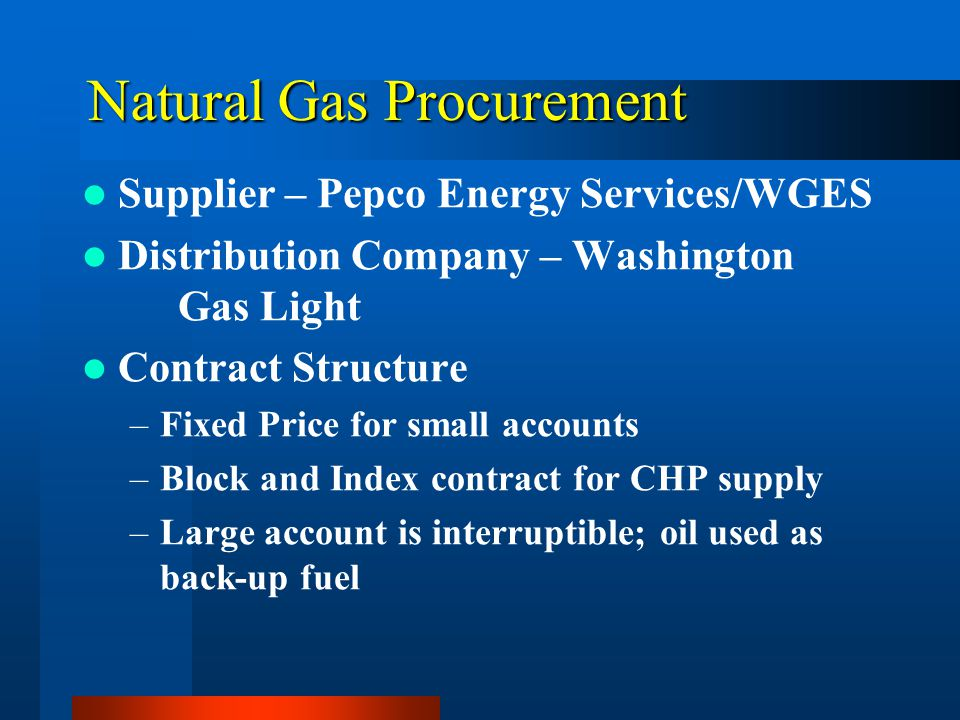 Natural Gas Procurement Supplier – Pepco Energy Services/WGES Distribution Company – Washington Gas Light Contract Structure –Fixed Price for small accounts –Block and Index contract for CHP supply –Large account is interruptible; oil used as back-up fuel