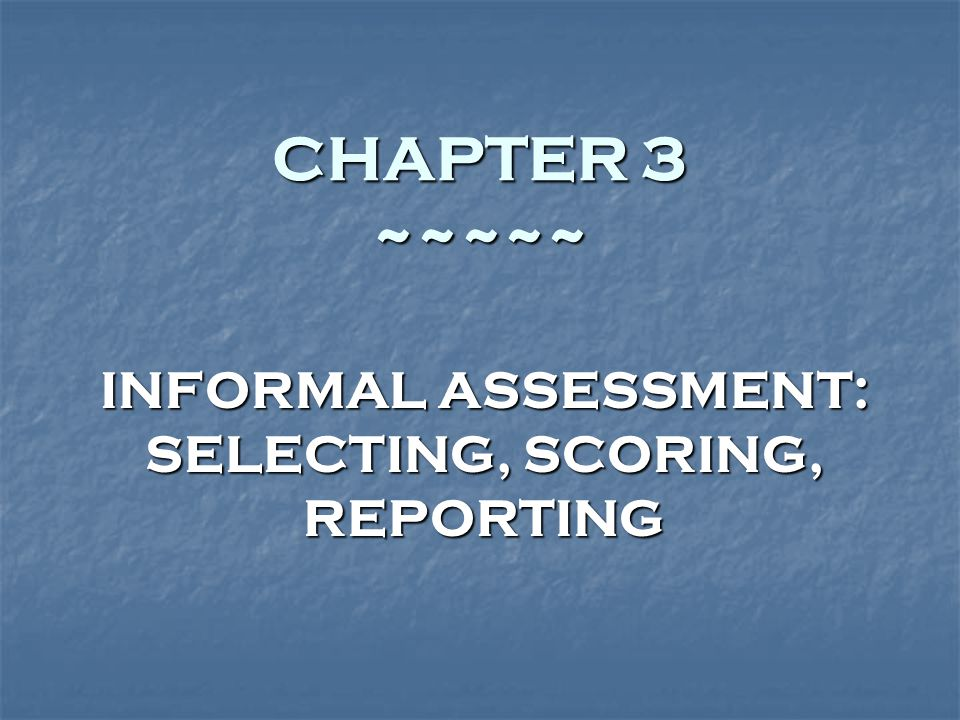 CHAPTER 3 ~~~~~ INFORMAL ASSESSMENT: SELECTING, SCORING, REPORTING