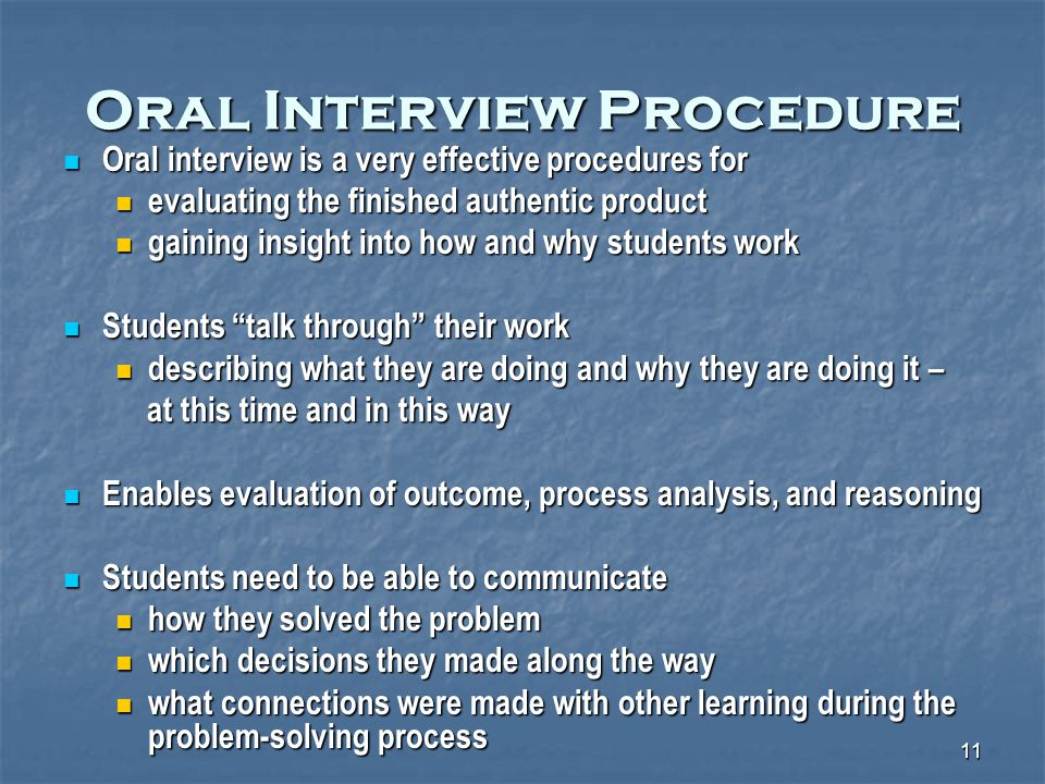 11 Oral Interview Procedure Oral interview is a very effective procedures for Oral interview is a very effective procedures for evaluating the finished authentic product evaluating the finished authentic product gaining insight into how and why students work gaining insight into how and why students work Students talk through their work Students talk through their work describing what they are doing and why they are doing it – describing what they are doing and why they are doing it – at this time and in this way at this time and in this way Enables evaluation of outcome, process analysis, and reasoning Enables evaluation of outcome, process analysis, and reasoning Students need to be able to communicate Students need to be able to communicate how they solved the problem how they solved the problem which decisions they made along the way which decisions they made along the way what connections were made with other learning during the problem-solving process what connections were made with other learning during the problem-solving process