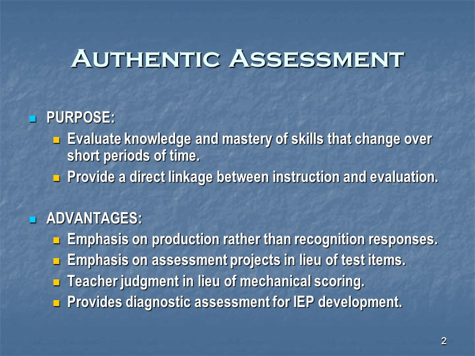 2 Authentic Assessment PURPOSE: PURPOSE: Evaluate knowledge and mastery of skills that change over short periods of time.