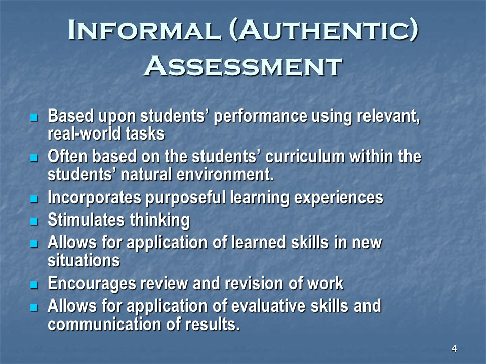 4 Informal (Authentic) Assessment Based upon students' performance using relevant, real-world tasks Based upon students' performance using relevant, real-world tasks Often based on the students' curriculum within the students' natural environment.