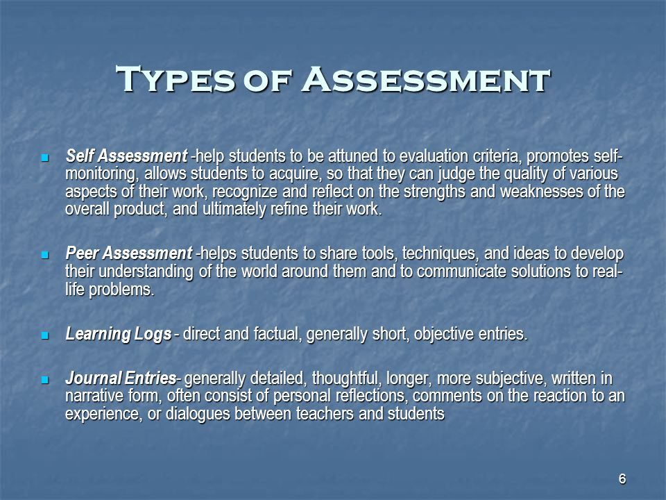 6 Types of Assessment Self Assessment -help students to be attuned to evaluation criteria, promotes self- monitoring, allows students to acquire, so that they can judge the quality of various aspects of their work, recognize and reflect on the strengths and weaknesses of the overall product, and ultimately refine their work.