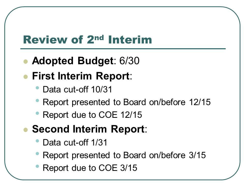 Review of 2 nd Interim Adopted Budget: 6/30 First Interim Report: Data cut-off 10/31 Report presented to Board on/before 12/15 Report due to COE 12/15 Second Interim Report: Data cut-off 1/31 Report presented to Board on/before 3/15 Report due to COE 3/15