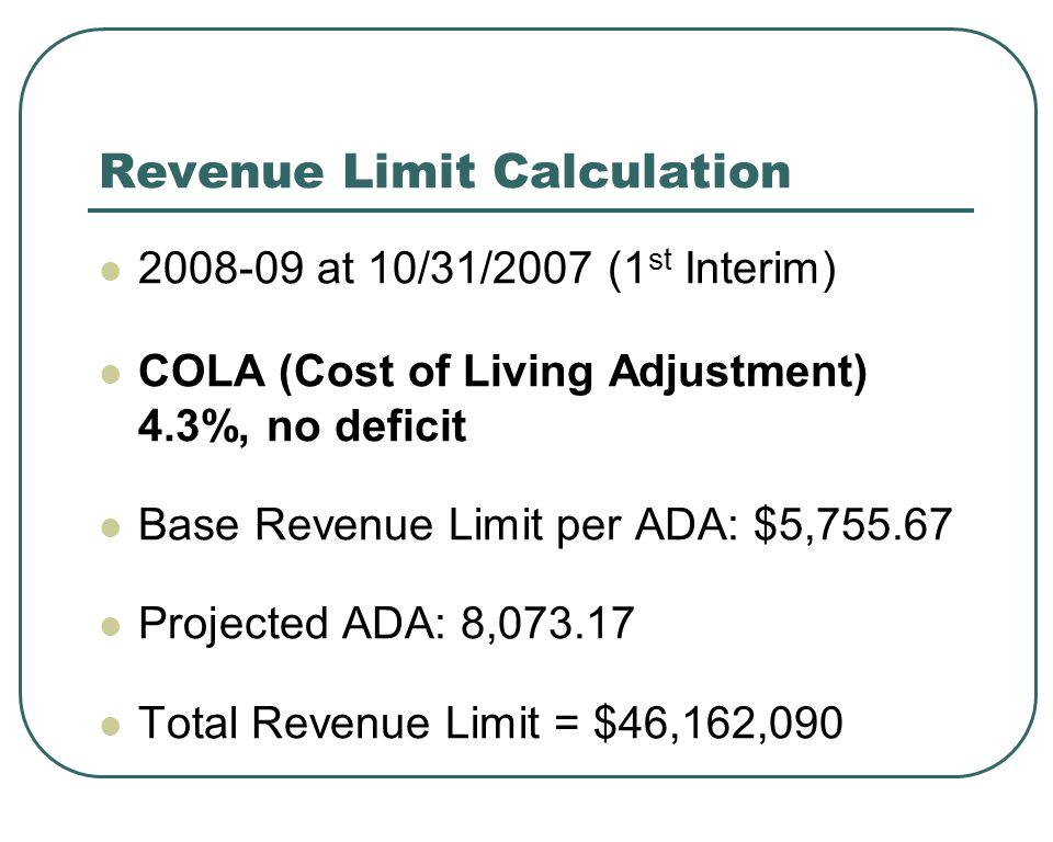 Revenue Limit Calculation at 10/31/2007 (1 st Interim) COLA (Cost of Living Adjustment) 4.3%, no deficit Base Revenue Limit per ADA: $5, Projected ADA: 8, Total Revenue Limit = $46,162,090