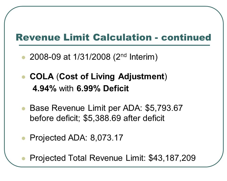 Revenue Limit Calculation - continued at 1/31/2008 (2 nd Interim) COLA (Cost of Living Adjustment) 4.94% with 6.99% Deficit Base Revenue Limit per ADA: $5, before deficit; $5, after deficit Projected ADA: 8, Projected Total Revenue Limit: $43,187,209