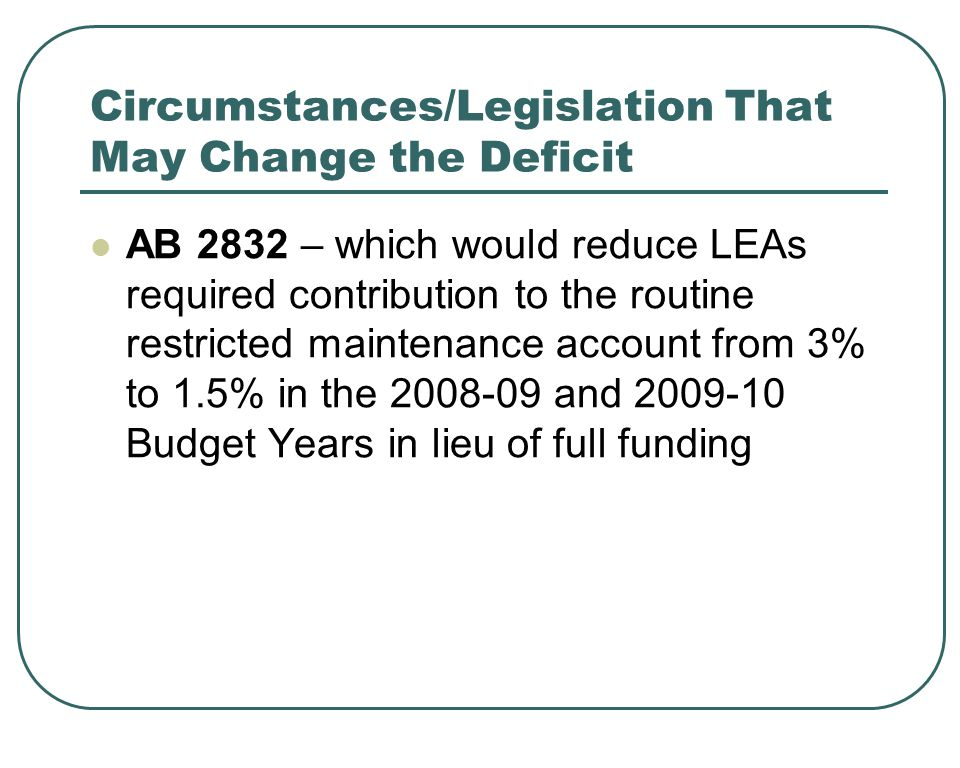 Circumstances/Legislation That May Change the Deficit AB 2832 – which would reduce LEAs required contribution to the routine restricted maintenance account from 3% to 1.5% in the and Budget Years in lieu of full funding