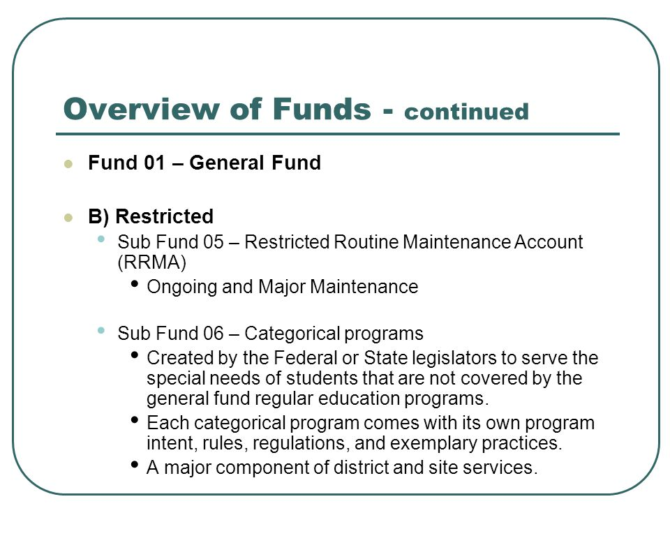 Overview of Funds - continued Fund 01 – General Fund B) Restricted Sub Fund 05 – Restricted Routine Maintenance Account (RRMA) Ongoing and Major Maintenance Sub Fund 06 – Categorical programs Created by the Federal or State legislators to serve the special needs of students that are not covered by the general fund regular education programs.
