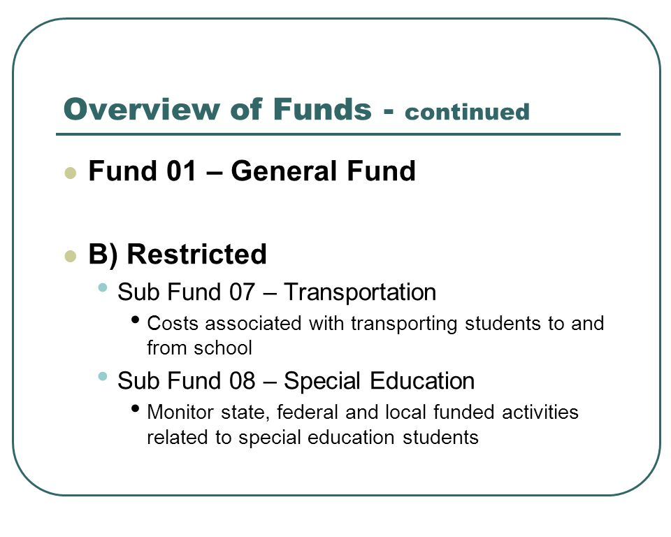 Overview of Funds - continued Fund 01 – General Fund B) Restricted Sub Fund 07 – Transportation Costs associated with transporting students to and from school Sub Fund 08 – Special Education Monitor state, federal and local funded activities related to special education students
