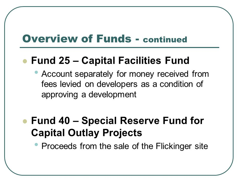 Overview of Funds - continued Fund 25 – Capital Facilities Fund Account separately for money received from fees levied on developers as a condition of approving a development Fund 40 – Special Reserve Fund for Capital Outlay Projects Proceeds from the sale of the Flickinger site