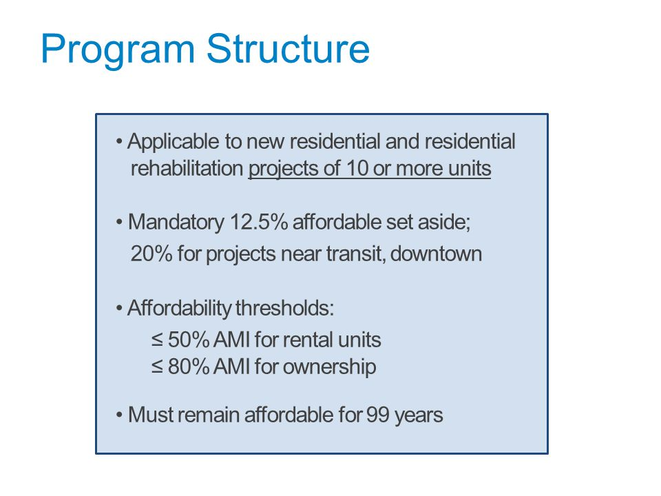 Program Structure Applicable to new residential and residential rehabilitation projects of 10 or more units Mandatory 12.5% affordable set aside; 20% for projects near transit, downtown Affordability thresholds: ≤ 50% AMI for rental units ≤ 80% AMI for ownership Must remain affordable for 99 years
