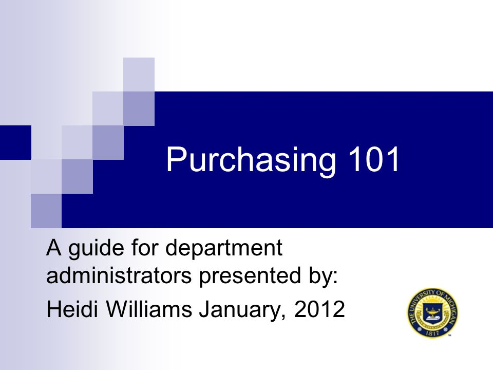 Purchasing 101 A guide for department administrators presented by: Heidi Williams January, 2012