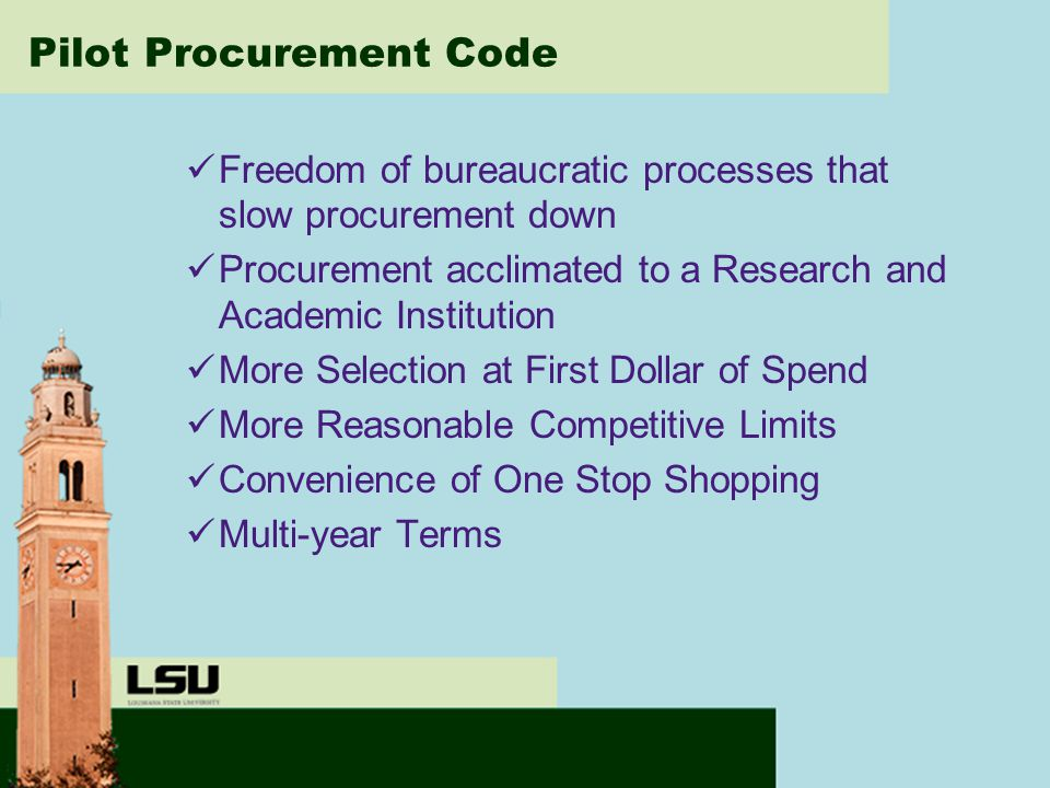 Pilot Procurement Code Freedom of bureaucratic processes that slow procurement down Procurement acclimated to a Research and Academic Institution More Selection at First Dollar of Spend More Reasonable Competitive Limits Convenience of One Stop Shopping Multi-year Terms