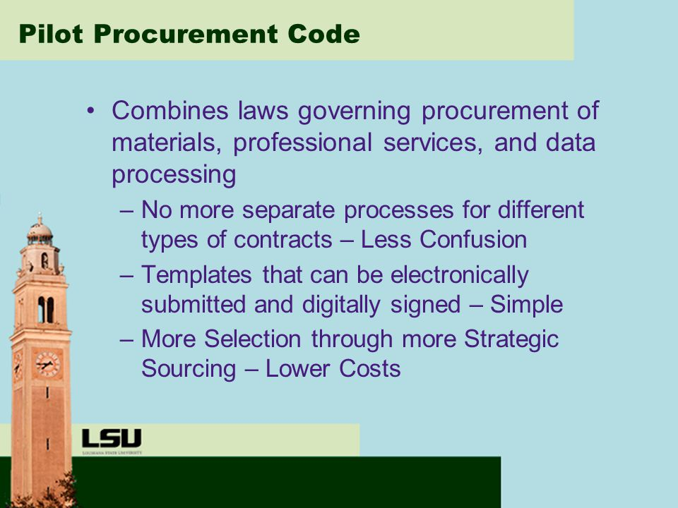Pilot Procurement Code Combines laws governing procurement of materials, professional services, and data processing –No more separate processes for different types of contracts – Less Confusion –Templates that can be electronically submitted and digitally signed – Simple –More Selection through more Strategic Sourcing – Lower Costs