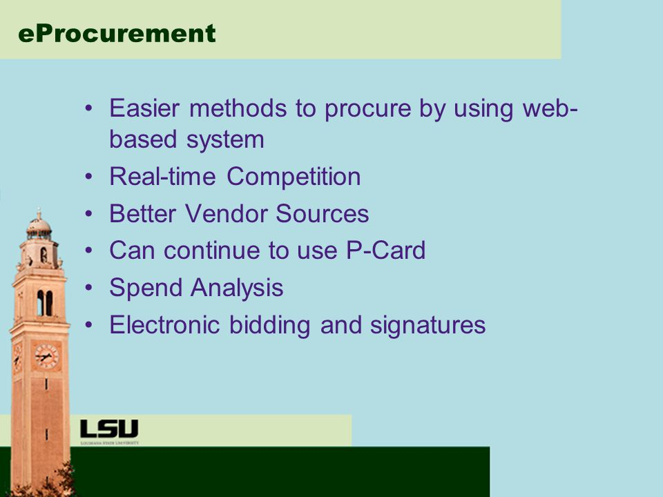 eProcurement Easier methods to procure by using web- based system Real-time Competition Better Vendor Sources Can continue to use P-Card Spend Analysis Electronic bidding and signatures