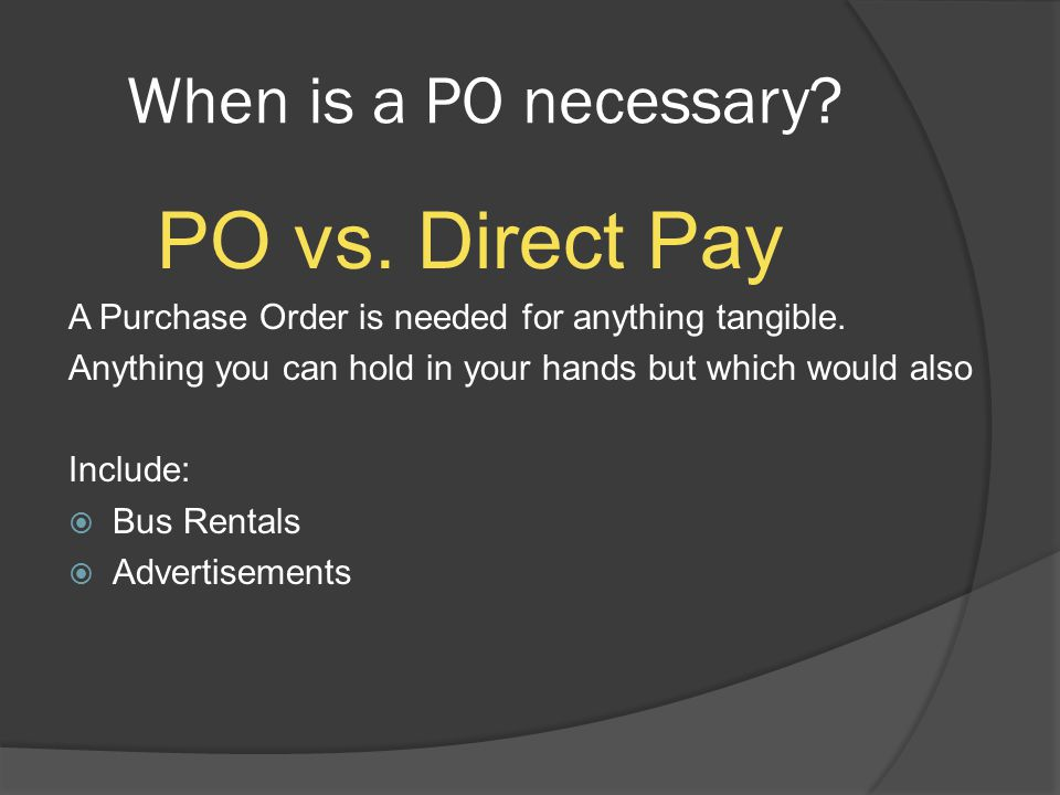 When is a PO necessary. PO vs. Direct Pay A Purchase Order is needed for anything tangible.