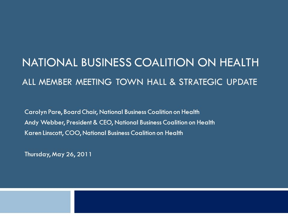 NATIONAL BUSINESS COALITION ON HEALTH ALL MEMBER MEETING TOWN HALL & STRATEGIC UPDATE Carolyn Pare, Board Chair, National Business Coalition on Health Andy Webber, President & CEO, National Business Coalition on Health Karen Linscott, COO, National Business Coalition on Health Thursday, May 26, 2011