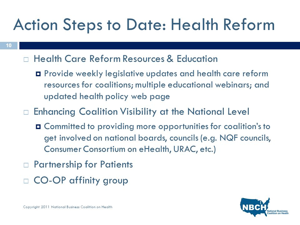 Copyright 2011 National Business Coalition on Health Action Steps to Date: Health Reform  Health Care Reform Resources & Education  Provide weekly legislative updates and health care reform resources for coalitions; multiple educational webinars; and updated health policy web page  Enhancing Coalition Visibility at the National Level  Committed to providing more opportunities for coalition's to get involved on national boards, councils (e.g.