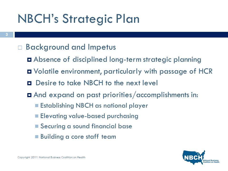 Copyright 2011 National Business Coalition on Health NBCH's Strategic Plan  Background and Impetus  Absence of disciplined long-term strategic planning  Volatile environment, particularly with passage of HCR  Desire to take NBCH to the next level  And expand on past priorities/accomplishments in: Establishing NBCH as national player Elevating value-based purchasing Securing a sound financial base Building a core staff team 3
