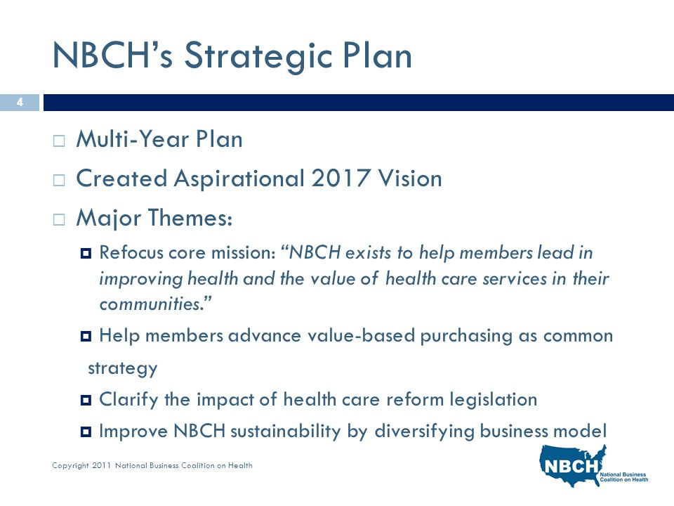 Copyright 2011 National Business Coalition on Health NBCH's Strategic Plan  Multi-Year Plan  Created Aspirational 2017 Vision  Major Themes:  Refocus core mission: NBCH exists to help members lead in improving health and the value of health care services in their communities.  Help members advance value-based purchasing as common strategy  Clarify the impact of health care reform legislation  Improve NBCH sustainability by diversifying business model 4
