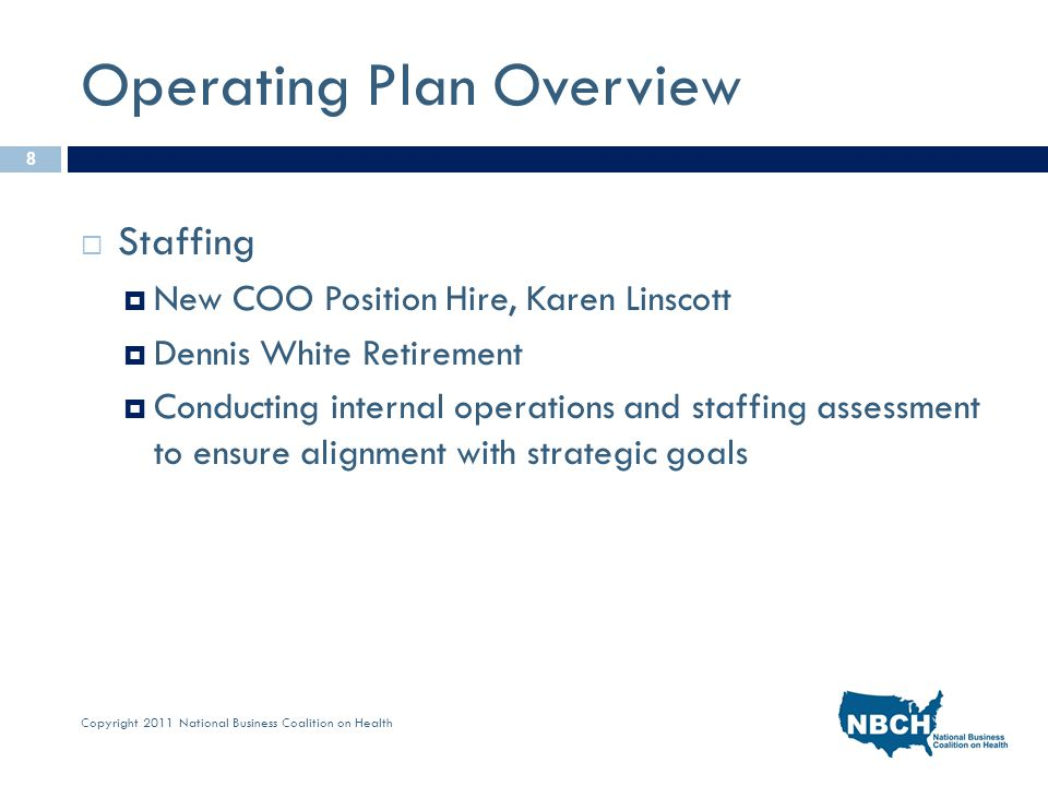 Copyright 2011 National Business Coalition on Health Operating Plan Overview  Staffing  New COO Position Hire, Karen Linscott  Dennis White Retirement  Conducting internal operations and staffing assessment to ensure alignment with strategic goals 8