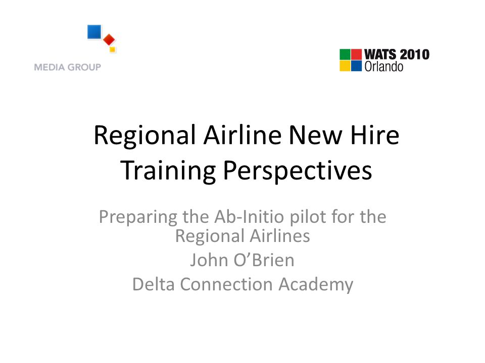 Regional Airline New Hire Training Perspectives Preparing the Ab-Initio pilot for the Regional Airlines John O'Brien Delta Connection Academy
