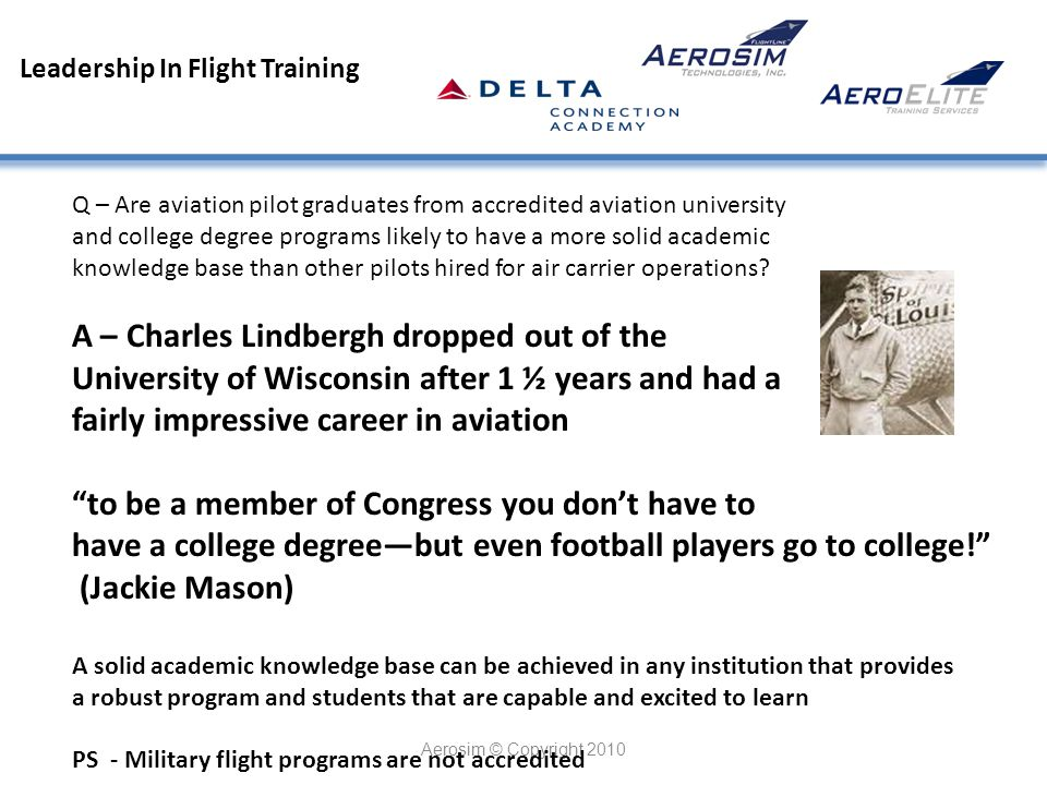 Leadership In Flight Training Aerosim © Copyright 2010 Q – Are aviation pilot graduates from accredited aviation university and college degree programs likely to have a more solid academic knowledge base than other pilots hired for air carrier operations.