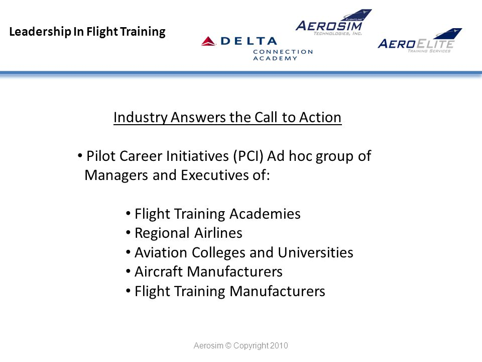 Leadership In Flight Training Aerosim © Copyright 2010 Industry Answers the Call to Action Pilot Career Initiatives (PCI) Ad hoc group of Managers and Executives of: Flight Training Academies Regional Airlines Aviation Colleges and Universities Aircraft Manufacturers Flight Training Manufacturers