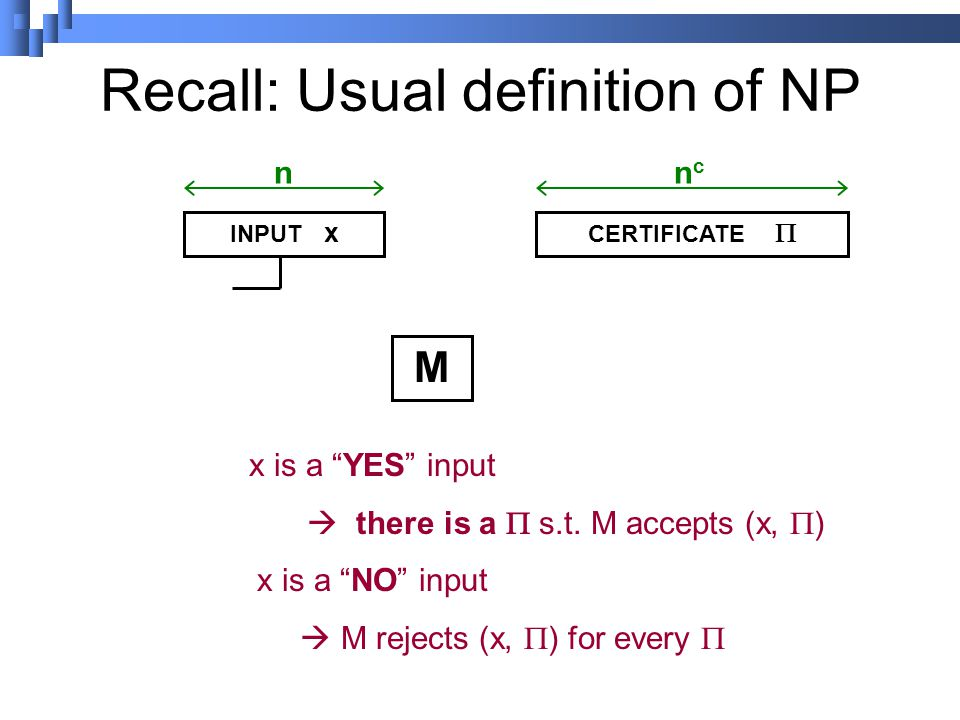 Recall: Usual definition of NP INPUT x CERTIFICATE  nncnc M x is a YES input  there is a  s.t.