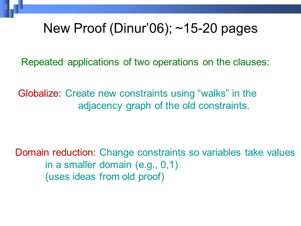New Proof (Dinur'06); ~15-20 pages Repeated applications of two operations on the clauses: Globalize: Create new constraints using walks in the adjacency graph of the old constraints.